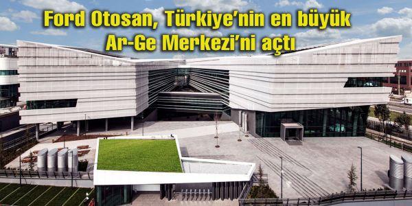 Ford Otosan, Türkiye'nin en büyük Ar-Ge Merkezi'ni açtı