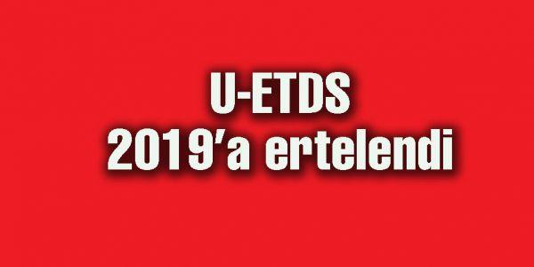 U-ETDS uygulaması 2 Ocak 2019'a ertelendi